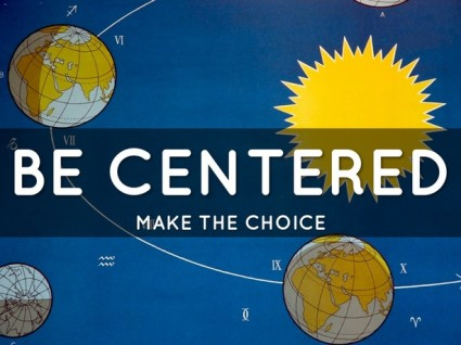 Make the choice- Be Centered, not Self Centered