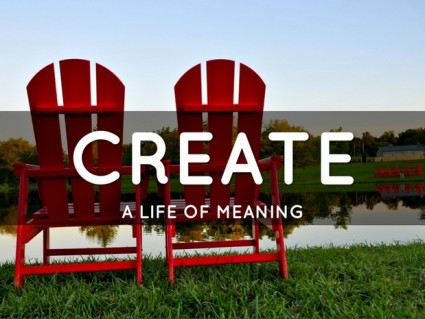 How to Create a Life of Meaning
