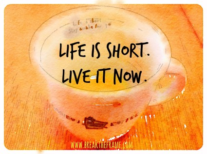 Life is short, Live It Now.  Stop waiting, the time is now.