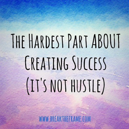 the hardest part about creating success